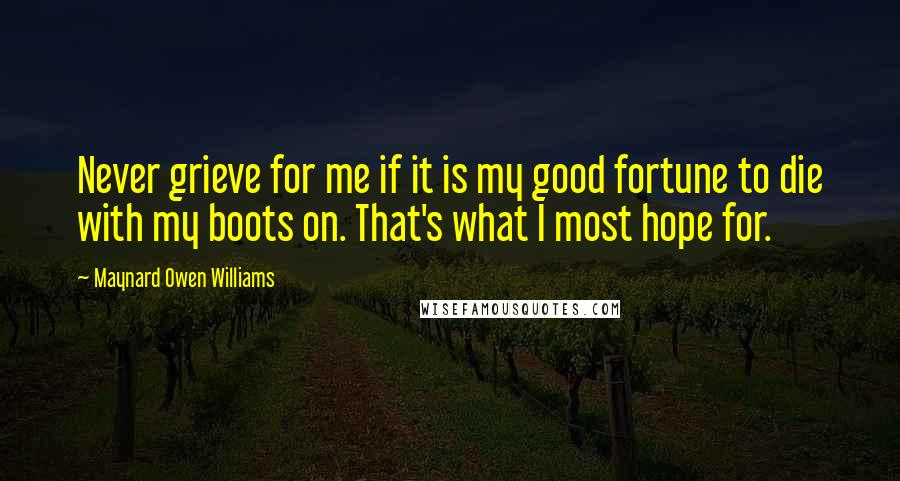 Maynard Owen Williams quotes: Never grieve for me if it is my good fortune to die with my boots on. That's what I most hope for.