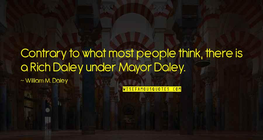 Mayor Daley Quotes By William M. Daley: Contrary to what most people think, there is
