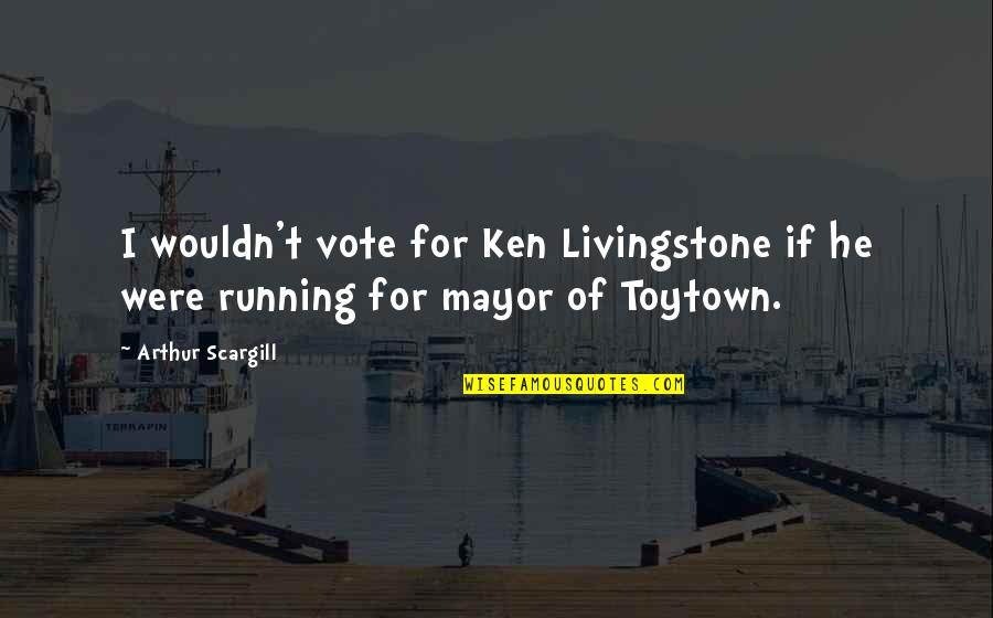 Mayors Quotes By Arthur Scargill: I wouldn't vote for Ken Livingstone if he