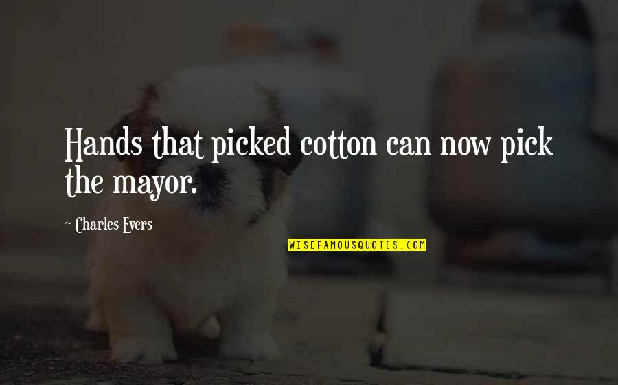 Mayors Quotes By Charles Evers: Hands that picked cotton can now pick the