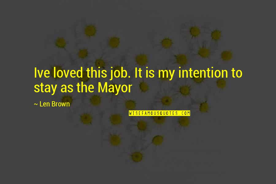 Mayors Quotes By Len Brown: Ive loved this job. It is my intention