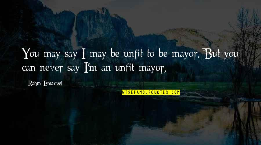Mayors Quotes By Rahm Emanuel: You may say I may be unfit to