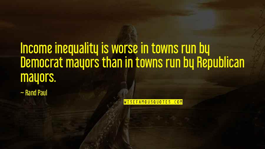Mayors Quotes By Rand Paul: Income inequality is worse in towns run by