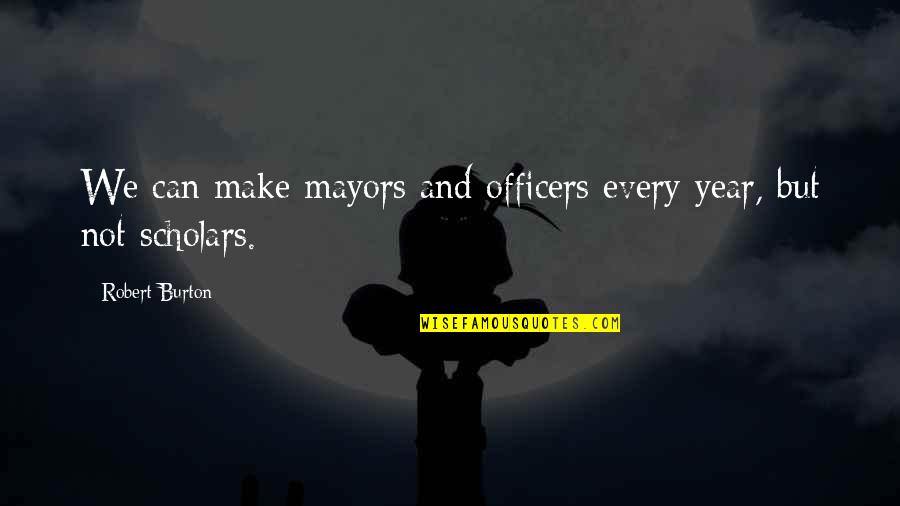 Mayors Quotes By Robert Burton: We can make mayors and officers every year,