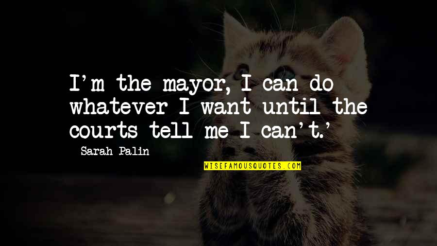 Mayors Quotes By Sarah Palin: I'm the mayor, I can do whatever I