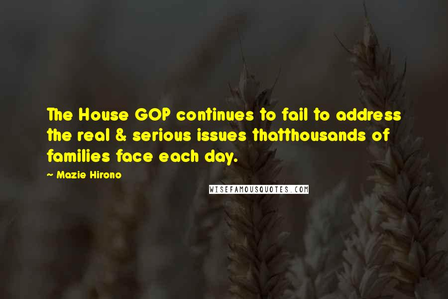 Mazie Hirono quotes: The House GOP continues to fail to address the real & serious issues thatthousands of families face each day.