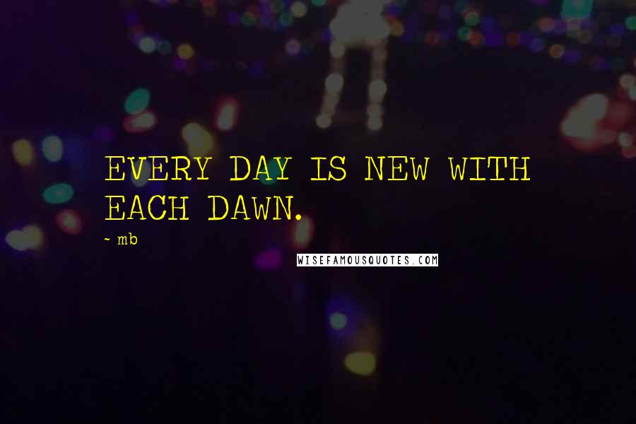 Mb quotes: EVERY DAY IS NEW WITH EACH DAWN.