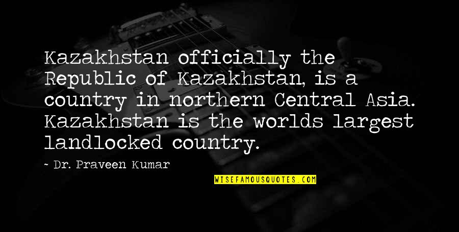 Mbbs Quotes By Dr. Praveen Kumar: Kazakhstan officially the Republic of Kazakhstan, is a
