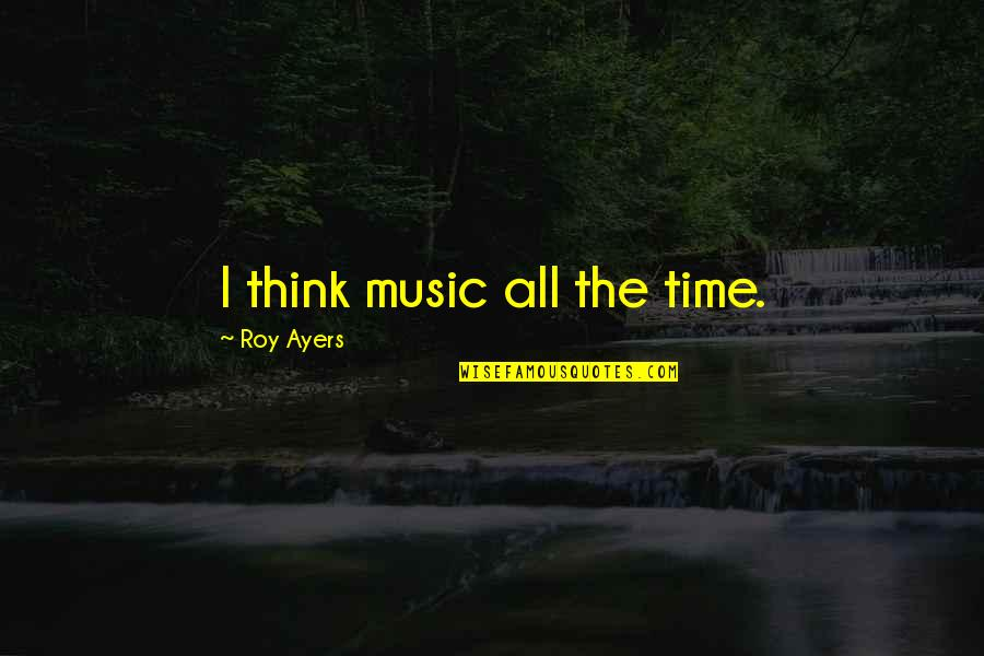 Mbbs Quotes By Roy Ayers: I think music all the time.