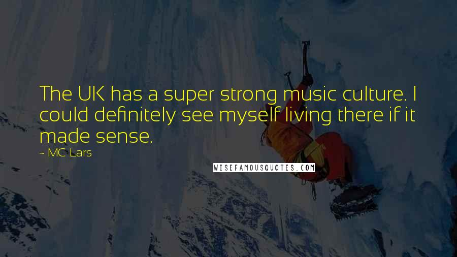 MC Lars quotes: The UK has a super strong music culture. I could definitely see myself living there if it made sense.