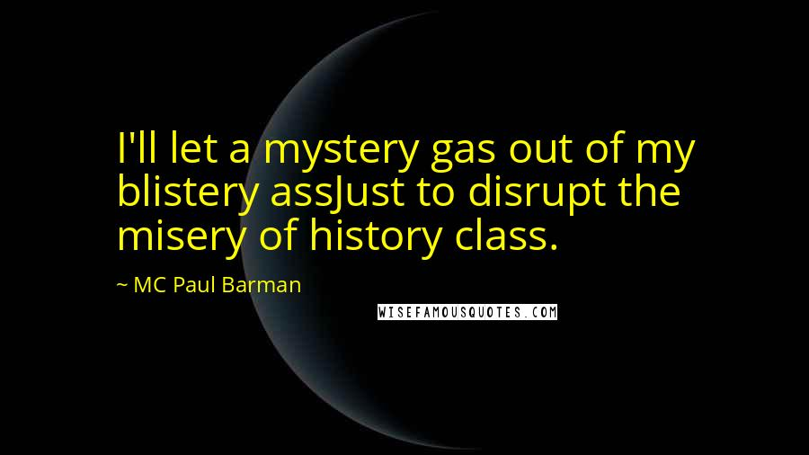 MC Paul Barman quotes: I'll let a mystery gas out of my blistery assJust to disrupt the misery of history class.