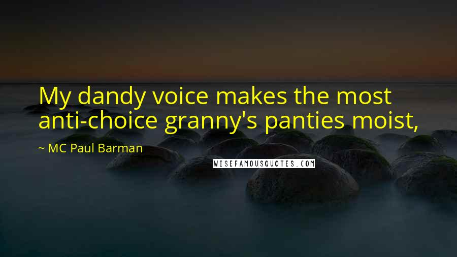 MC Paul Barman quotes: My dandy voice makes the most anti-choice granny's panties moist,