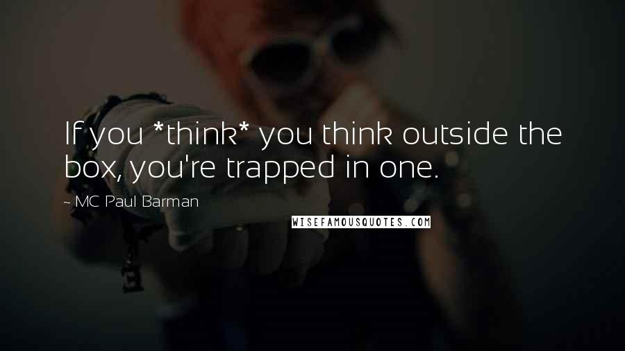 MC Paul Barman quotes: If you *think* you think outside the box, you're trapped in one.