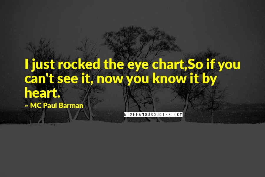 MC Paul Barman quotes: I just rocked the eye chart,So if you can't see it, now you know it by heart.