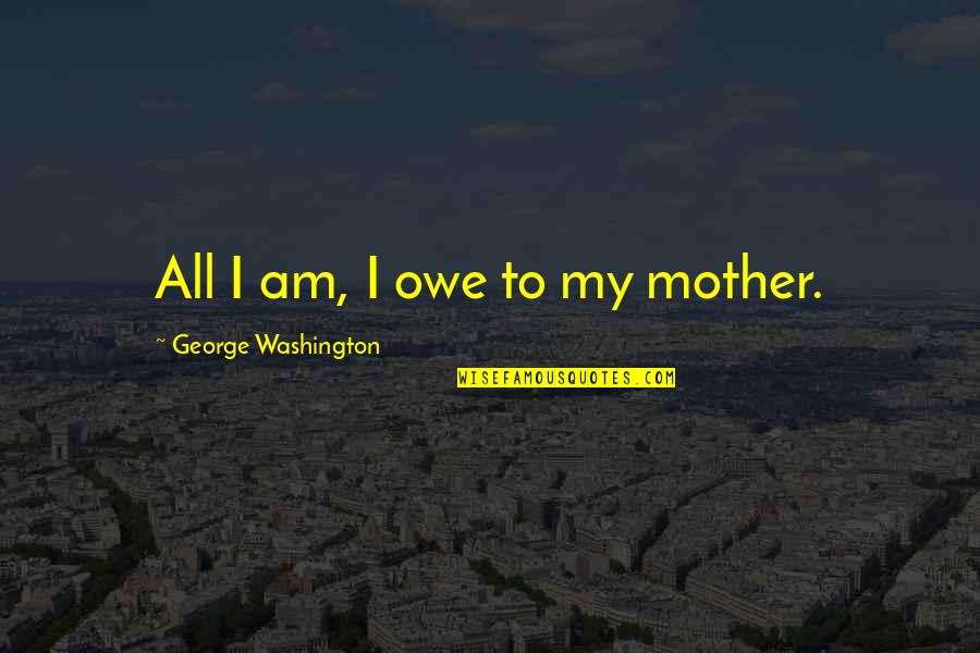 Mccleethy Quotes By George Washington: All I am, I owe to my mother.