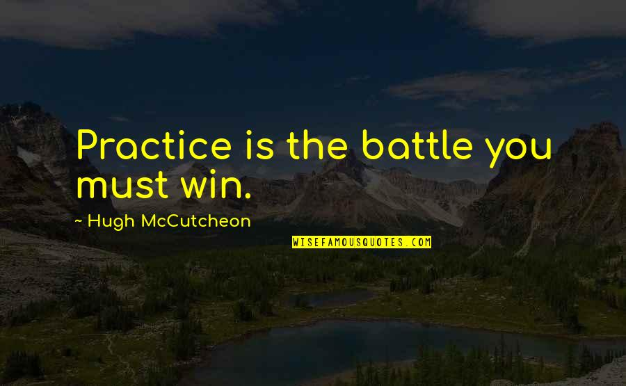 Mccutcheon Quotes By Hugh McCutcheon: Practice is the battle you must win.