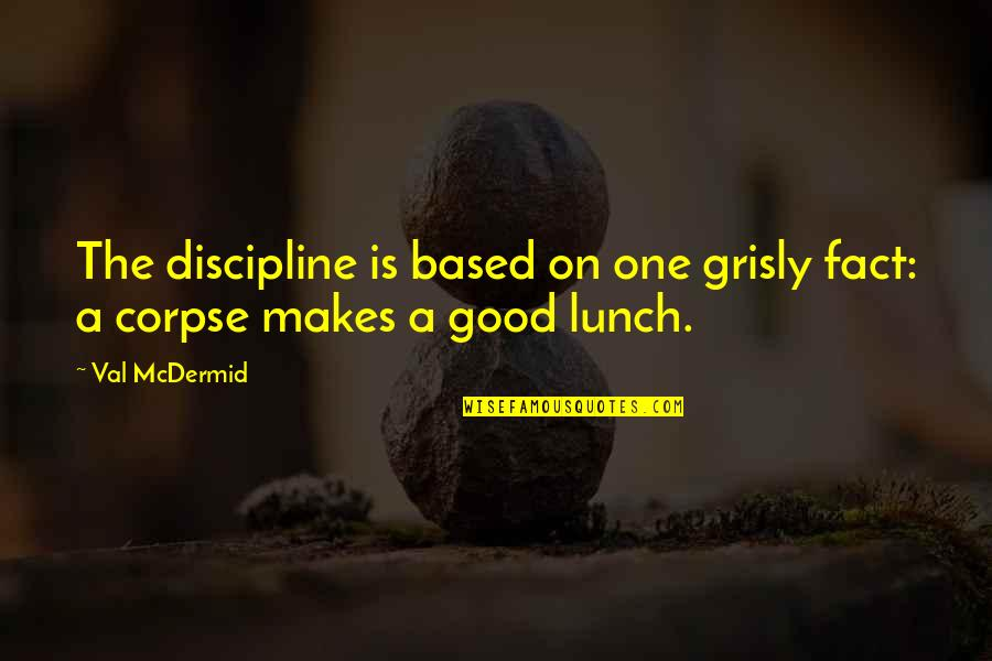 Mcdermid Quotes By Val McDermid: The discipline is based on one grisly fact:
