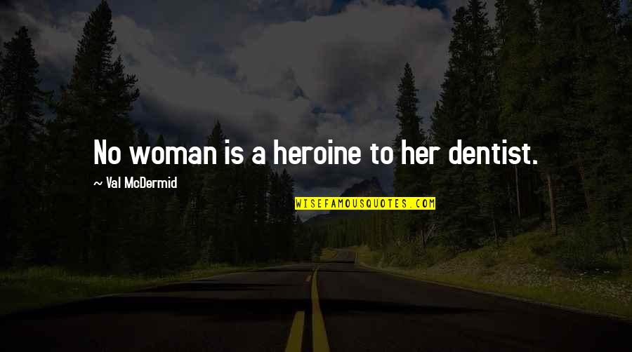 Mcdermid Quotes By Val McDermid: No woman is a heroine to her dentist.