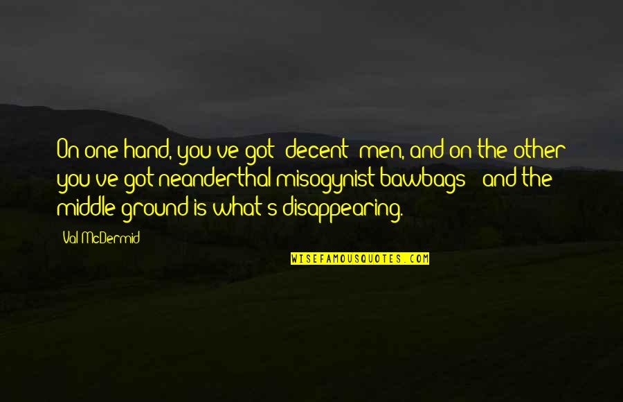 Mcdermid Quotes By Val McDermid: On one hand, you've got 'decent' men, and