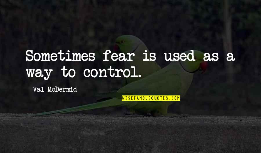 Mcdermid Quotes By Val McDermid: Sometimes fear is used as a way to