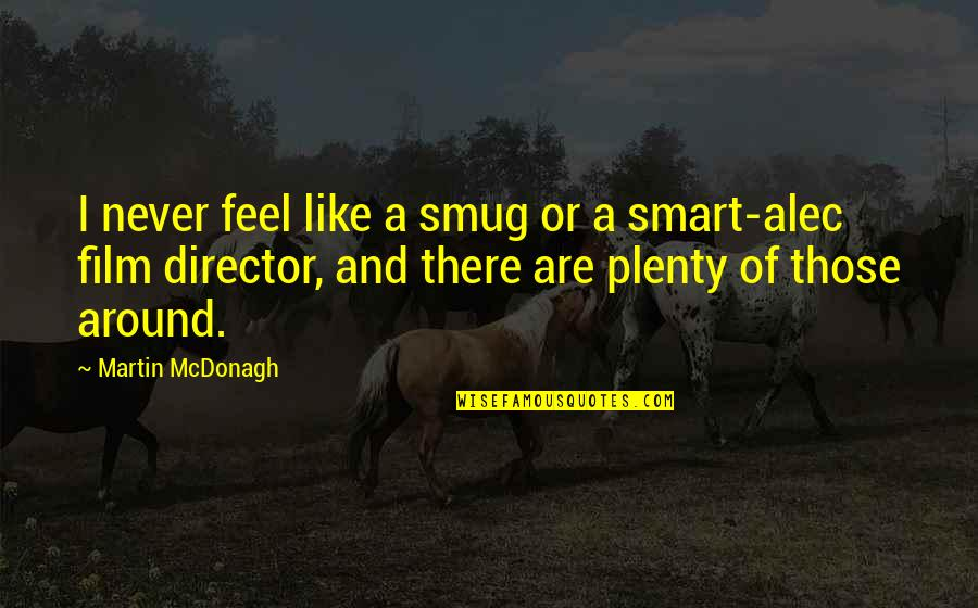 Mcdonagh Quotes By Martin McDonagh: I never feel like a smug or a
