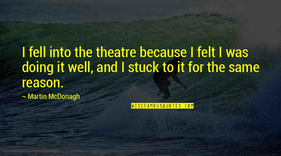 Mcdonagh Quotes By Martin McDonagh: I fell into the theatre because I felt