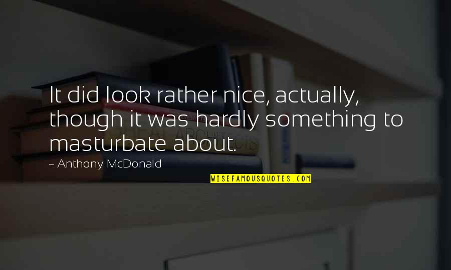 Mcdonald Quotes By Anthony McDonald: It did look rather nice, actually, though it
