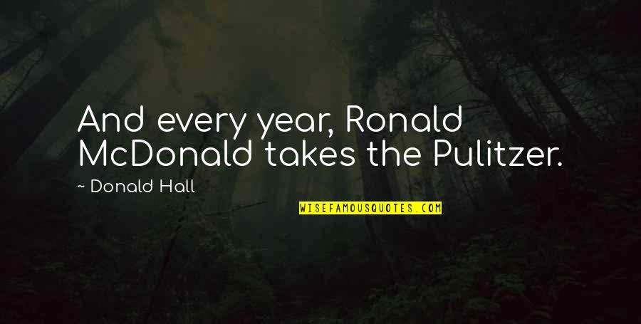 Mcdonald Quotes By Donald Hall: And every year, Ronald McDonald takes the Pulitzer.