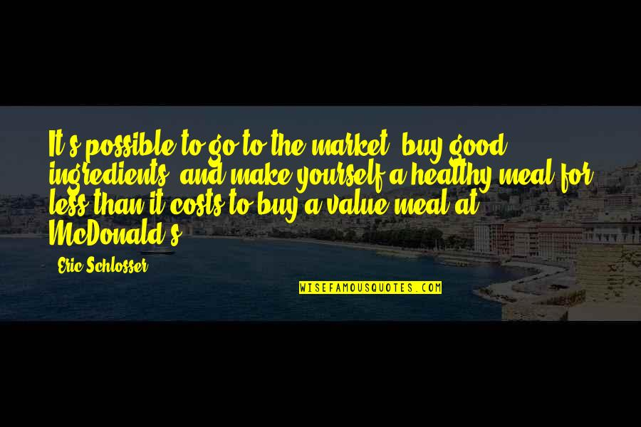 Mcdonald Quotes By Eric Schlosser: It's possible to go to the market, buy