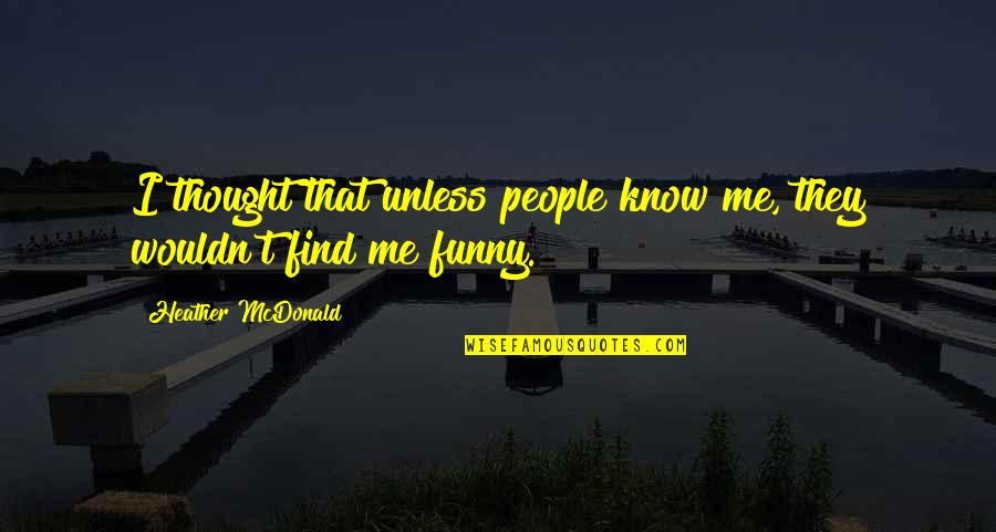 Mcdonald Quotes By Heather McDonald: I thought that unless people know me, they