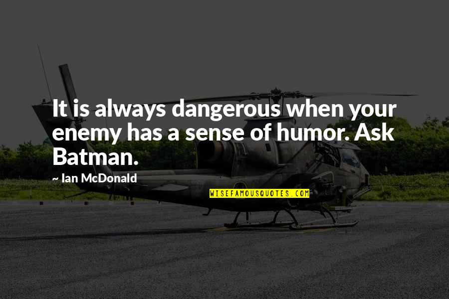 Mcdonald Quotes By Ian McDonald: It is always dangerous when your enemy has
