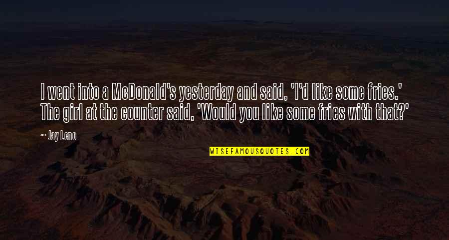 Mcdonald Quotes By Jay Leno: I went into a McDonald's yesterday and said,