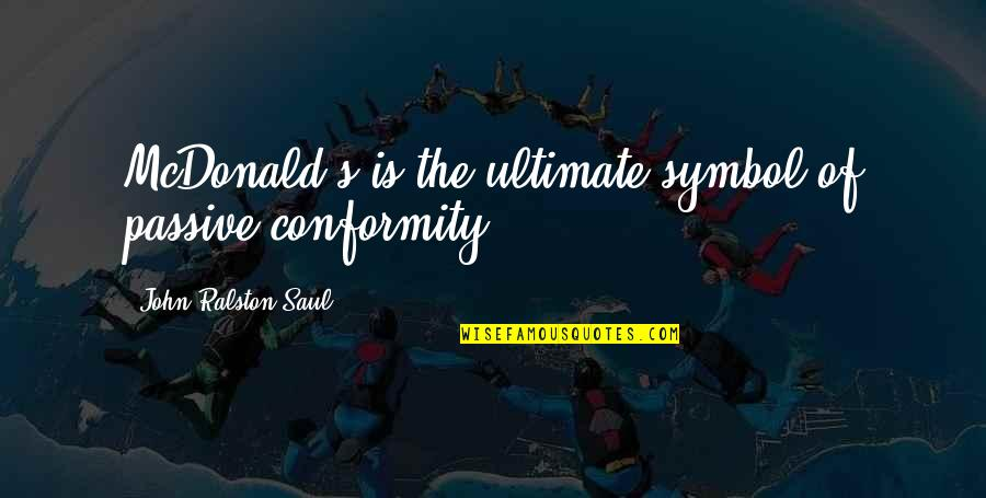 Mcdonald Quotes By John Ralston Saul: McDonald's is the ultimate symbol of passive conformity.