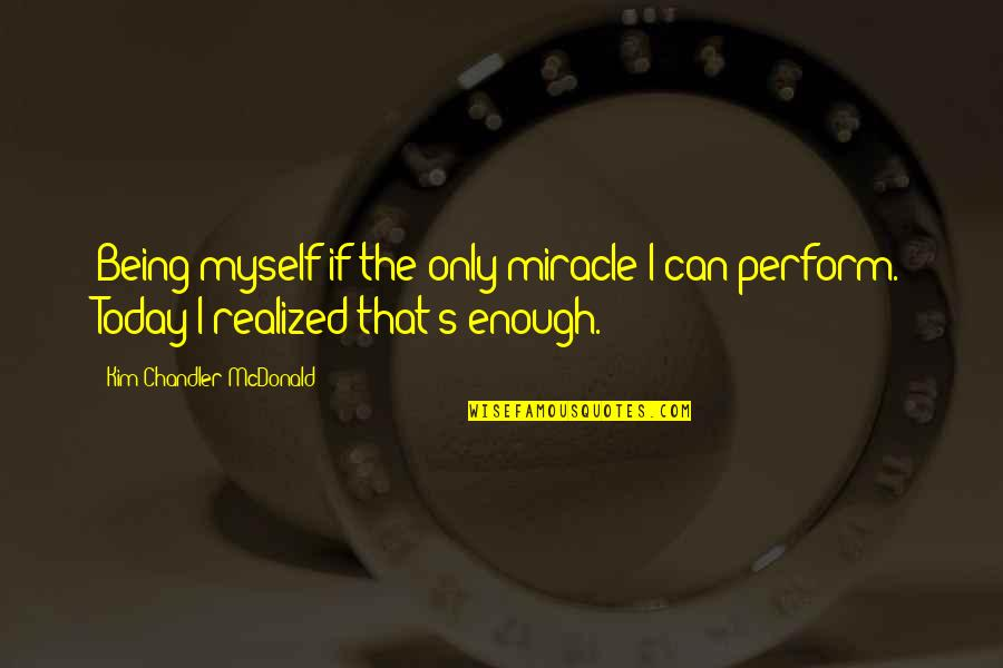 Mcdonald Quotes By Kim Chandler McDonald: Being myself if the only miracle I can