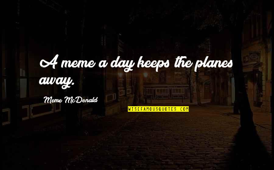 Mcdonald Quotes By Meme McDonald: A meme a day keeps the planes away.