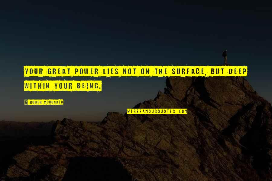 Mcdonald Quotes By Roger McDonald: Your great power lies not on the surface,