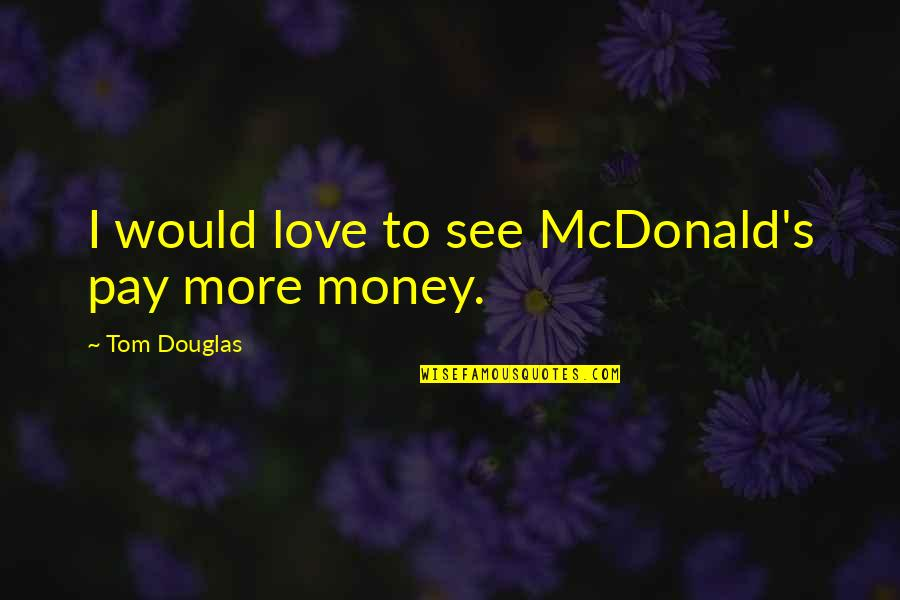 Mcdonald Quotes By Tom Douglas: I would love to see McDonald's pay more