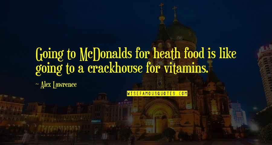 Mcdonalds's Quotes By Alex Lawrence: Going to McDonalds for heath food is like