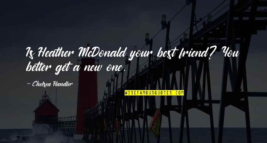 Mcdonalds's Quotes By Chelsea Handler: Is Heather McDonald your best friend? You better