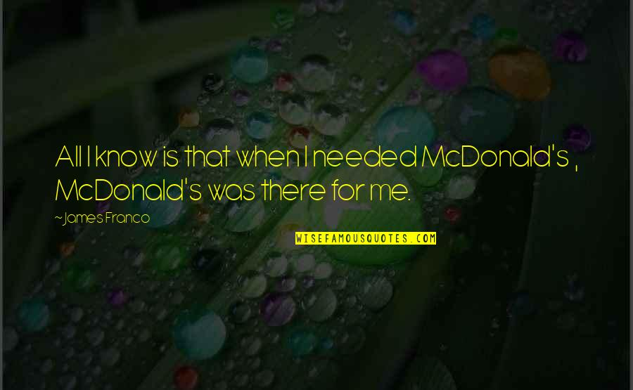 Mcdonalds's Quotes By James Franco: All I know is that when I needed