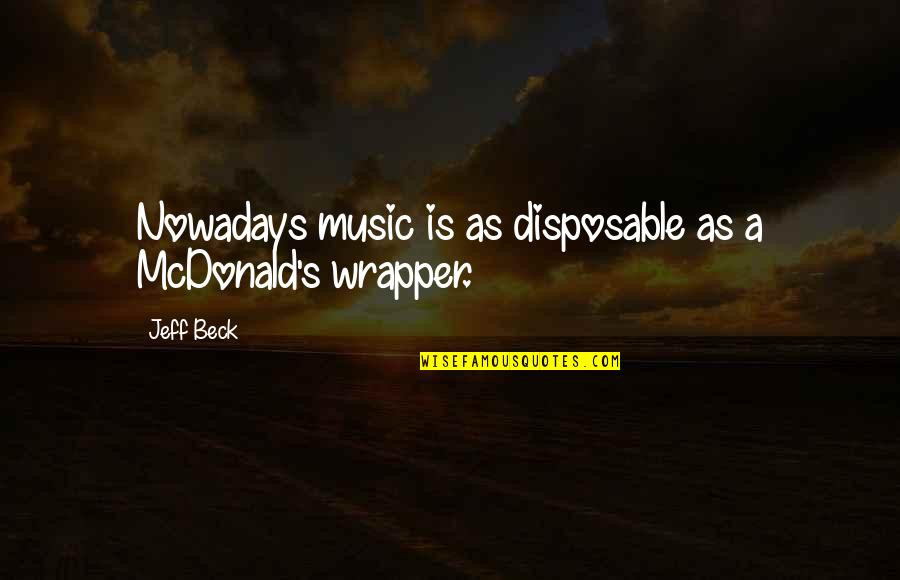 Mcdonalds's Quotes By Jeff Beck: Nowadays music is as disposable as a McDonald's