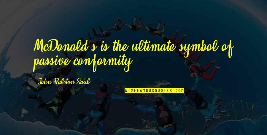 Mcdonalds's Quotes By John Ralston Saul: McDonald's is the ultimate symbol of passive conformity.