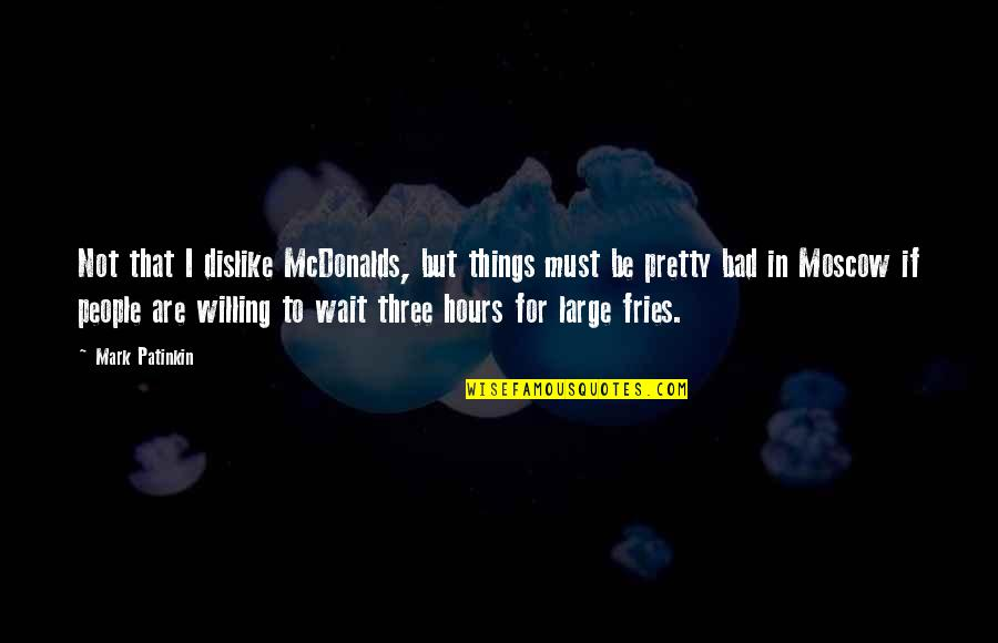 Mcdonalds's Quotes By Mark Patinkin: Not that I dislike McDonalds, but things must