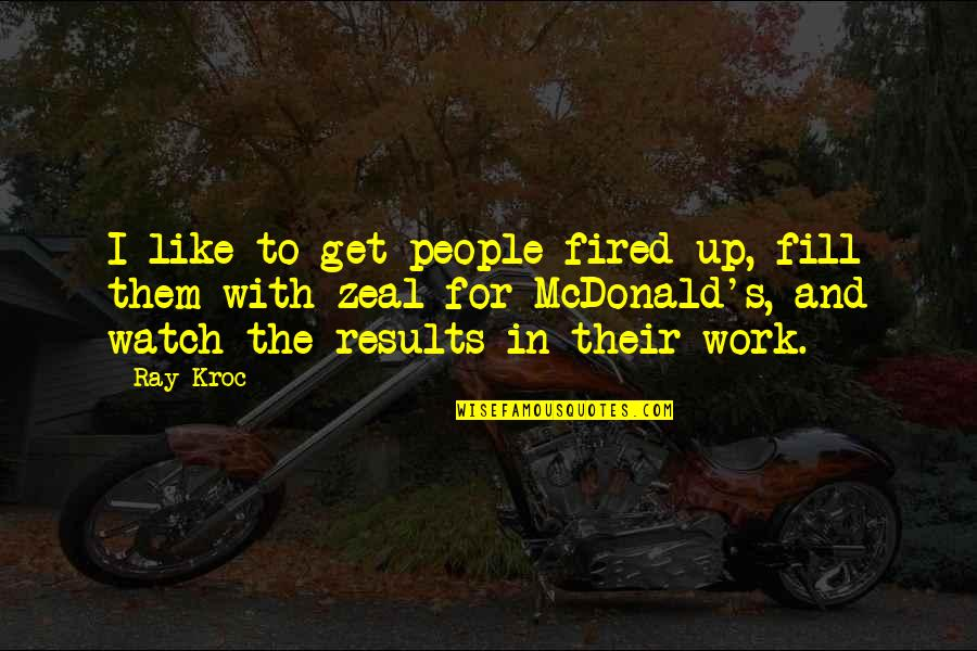 Mcdonalds's Quotes By Ray Kroc: I like to get people fired up, fill