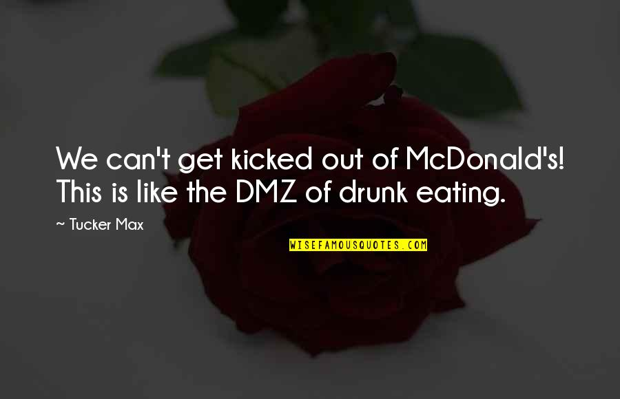 Mcdonalds's Quotes By Tucker Max: We can't get kicked out of McDonald's! This