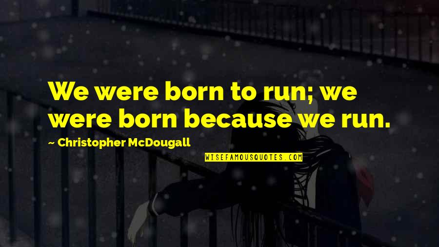Mcdougall Quotes By Christopher McDougall: We were born to run; we were born