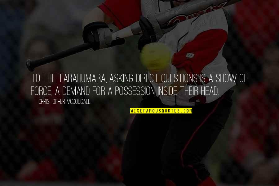 Mcdougall Quotes By Christopher McDougall: To the tarahumara, asking direct questions is a