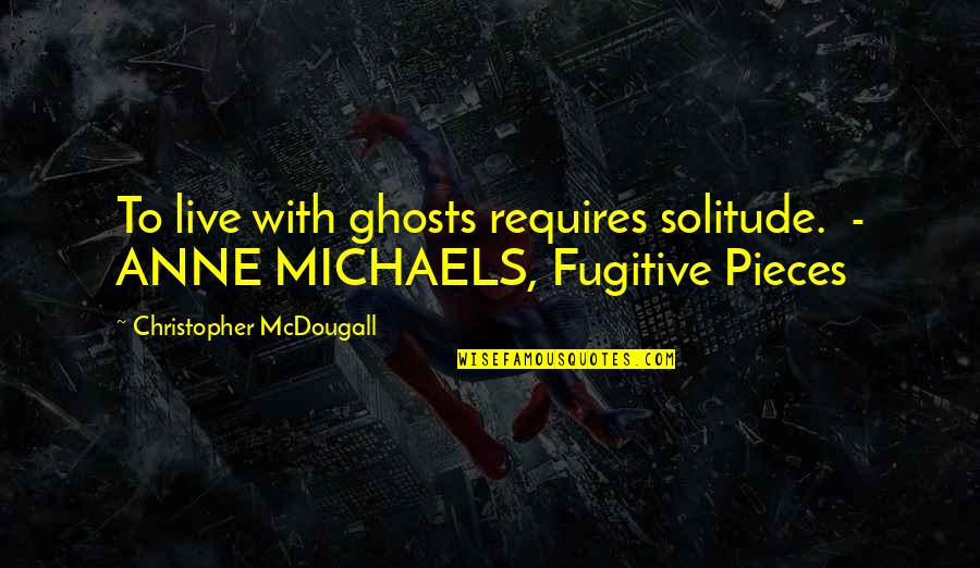 Mcdougall Quotes By Christopher McDougall: To live with ghosts requires solitude. - ANNE