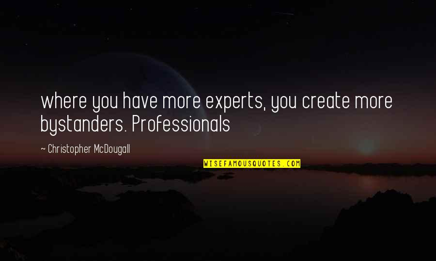 Mcdougall Quotes By Christopher McDougall: where you have more experts, you create more