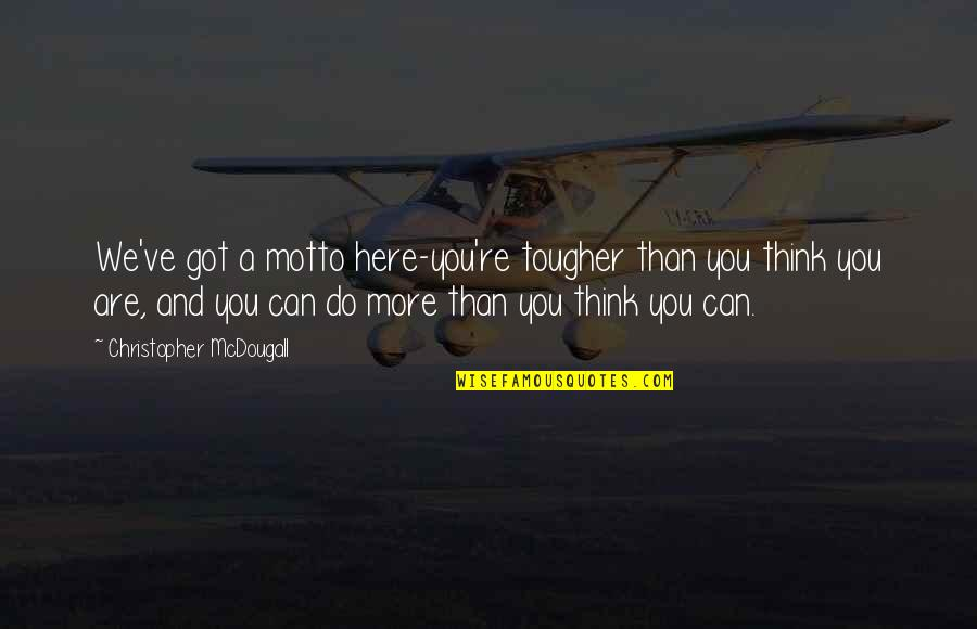 Mcdougall Quotes By Christopher McDougall: We've got a motto here-you're tougher than you
